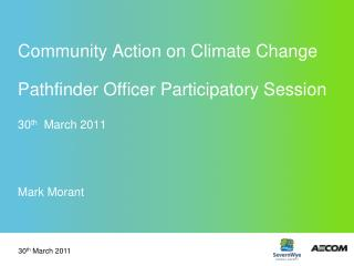 Community Action on Climate Change Pathfinder Officer Participatory Session 30 th   March 2011