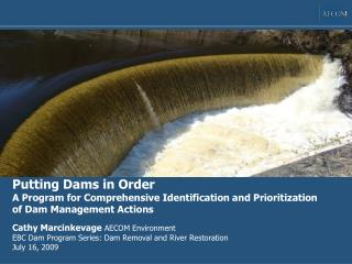 Cathy Marcinkevage  AECOM Environment EBC Dam Program Series: Dam Removal and River Restoration