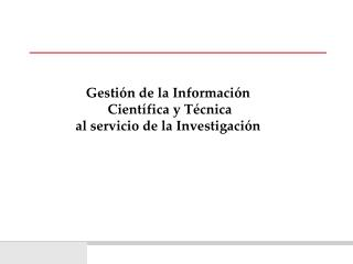 Gesti n de la Informaci n   Cient fica y T cnica  al servicio de la Investigaci n