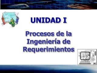UNIDAD I Procesos de la Ingeniería de Requerimientos