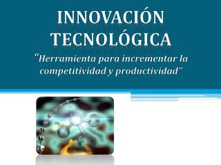 Innovaci�n  tecnol�gica � Herramienta  para incrementar la competitividad y  productividad�