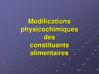 Modifications physicochimiques des constituants alimentaires