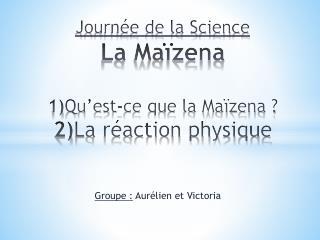Journée de la Science  La Maïzena 1) Qu'est-ce que la Maïzena ? 2) La réaction physique
