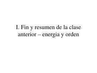 I. Fin y resumen de la clase anterior – energia y orden