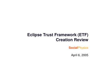 Eclipse Trust Framework (ETF) Creation Review Social Physics April 6, 2005
