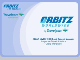 Dean Sivley |  COO and General Manager  Corporate Travel Solutions Orbitz Worldwide