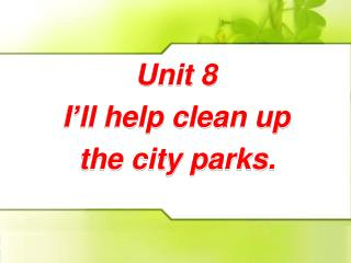 Unit 8     I�ll help clean up         the city parks.
