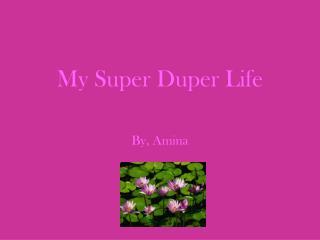 My Super Duper Life