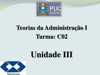 Teorias da Administração I Turma: C02 Unidade III