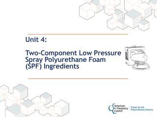 Unit 4: Two-Component Low Pressure Spray Polyurethane Foam (SPF) Ingredients
