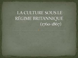 LA CULTURE SOUS LE RÉGIME BRITANNIQUE   (1760-1867)