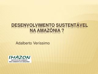 Desenvolvimento sustentável       na Amazônia ?