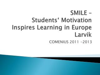 SMILE –  Students ' Motivation  Inspires  Learning in Europe Larvik
