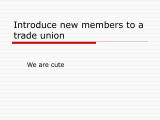 Introduce new members to a trade union