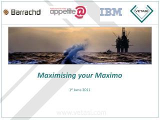Maximising your Maximo 1 st  June 2011