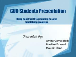Presented by:                Amira Gamaleldin  Marlien Edward       Mounir Stino