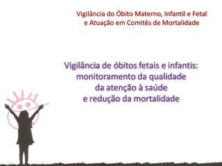 Vigil�ncia  de  �bitos fetais  e  infantis :  monitoramento da qualidade da aten��o  �  sa�de