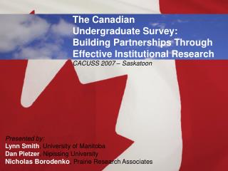 The Canadian  Undergraduate Survey: Building Partnerships Through Effective Institutional Research CACUSS 2007   Saskato