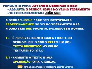 PERGUNTA PARA  JOVENS E OBREIROS E EBD - ASSUNTO:  O SENHOR JESUS NO VELHO TESTAMENTO