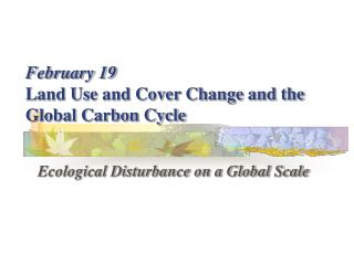 February 19 Land Use and Cover Change and the Global Carbon Cycle