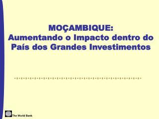 MOÇAMBIQUE:  Aumentando o Impacto dentro do País dos Grandes Investimentos