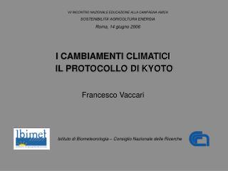 I CAMBIAMENTI CLIMATICI  IL PROTOCOLLO DI KYOTO Francesco Vaccari
