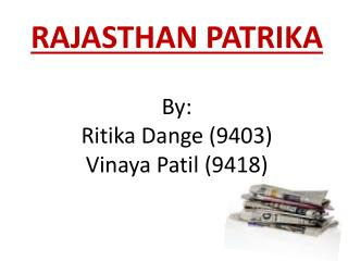 RAJASTHAN PATRIKA By:  Ritika Dange (9403) Vinaya Patil (9418)