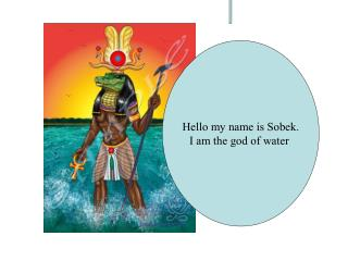 Hello my name is Sobek. I am the god of water