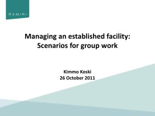 Managing an established facility: Scenarios for group work Kimmo Koski 26 October 2011