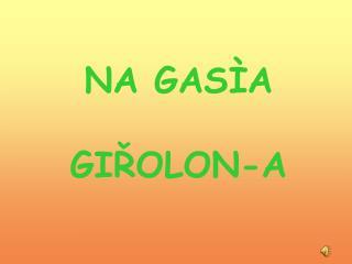 NA GAS ÌA GIŘOLON-A