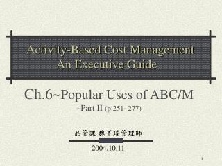 Ch.6~ Popular Uses of ABC/M –Part II  ( p.251~277)