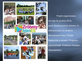 Projekt organizowany          od maja do grudnia 2013r. przez Stowarzyszenie Szkolna 13
