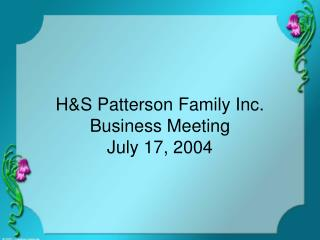 H&S Patterson Family Inc. Business Meeting July 17, 2004
