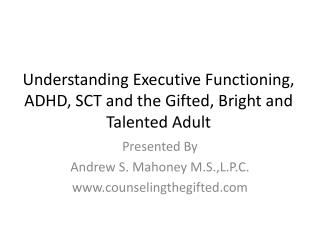 Understanding Executive Functioning, ADHD, SCT and the Gifted, Bright and Talented Adult