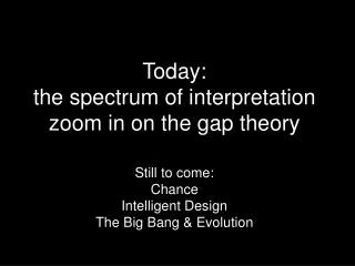 Today:  the spectrum of interpretation zoom in on the gap theory