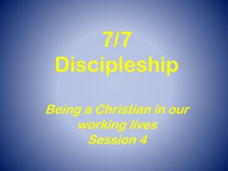 7/7  Discipleship Being a Christian in our working lives  Session 4
