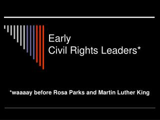 Early  Civil Rights Leaders*