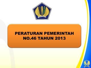 PERATURAN PEMERINTAH  NO.46 TAHUN 2013