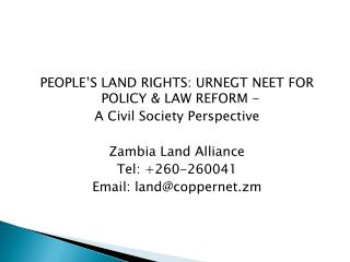 PEOPLE S LAND RIGHTS: URNEGT NEET FOR POLICY  LAW REFORM -  A Civil Society Perspective  Zambia Land Alliance Tel: 260-2