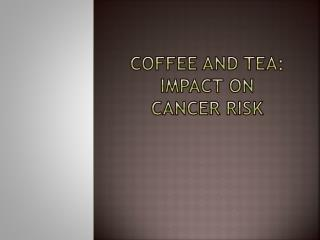 Coffee and Tea: Impact on  cancer risk