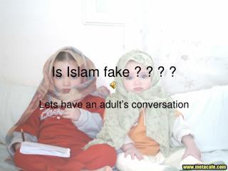 Is Islam fake ? ? ? ?