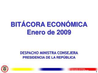BITÁCORA ECONÓMICA Enero de 2009 DESPACHO MINISTRA CONSEJERA PRESIDENCIA DE LA REPÚBLICA