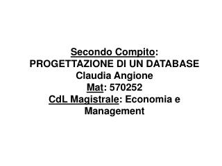 Secondo Compito : PROGETTAZIONE DI UN DATABASE Claudia Angione  Mat : 570252