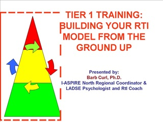 TIER 1 TRAINING: BUILDING YOUR RTI MODEL FROM THE GROUND UP     Presented by: Barb Curl, Ph.D.  I-ASPIRE North Regional