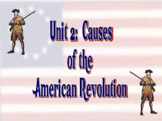 Unit 2:  Causes of the  American Revolution