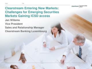 Clearstream Entering New Markets: Challenges for Emerging Securities Markets Gaining ICSD access