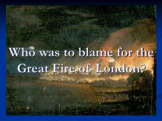 Who was to blame for the Great Fire of London?