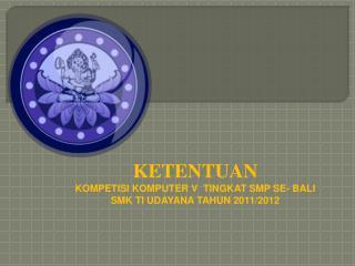 KETENTUAN KOMPETISI KOMPUTER V  TINGKAT SMP SE- BALI  SMK TI UDAYANA TAHUN 2011/2012
