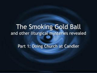 The Smoking Gold Ball and other liturgical mysteries revealed