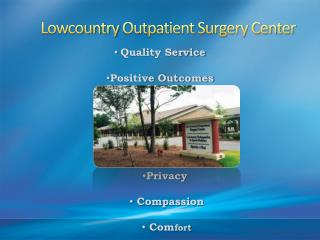 Lowcountry Outpatient Surgery  Center •Quality Service •Positive Outcomes Privacy   Compassion 1
